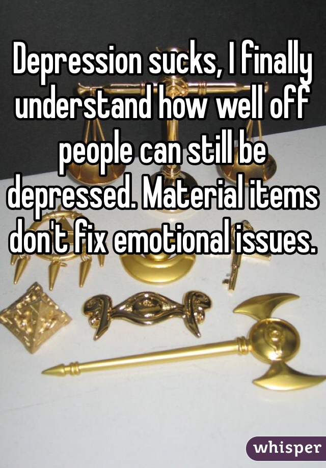 Depression sucks, I finally understand how well off people can still be depressed. Material items don't fix emotional issues.