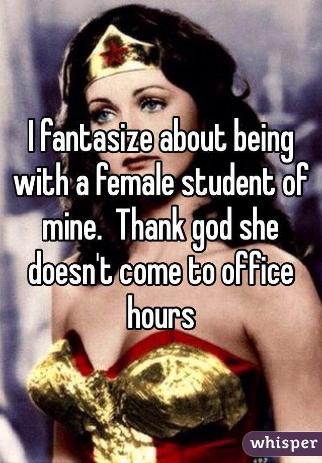 I fantasize about being with a female student of mine.  Thank god she doesn't come to office hours