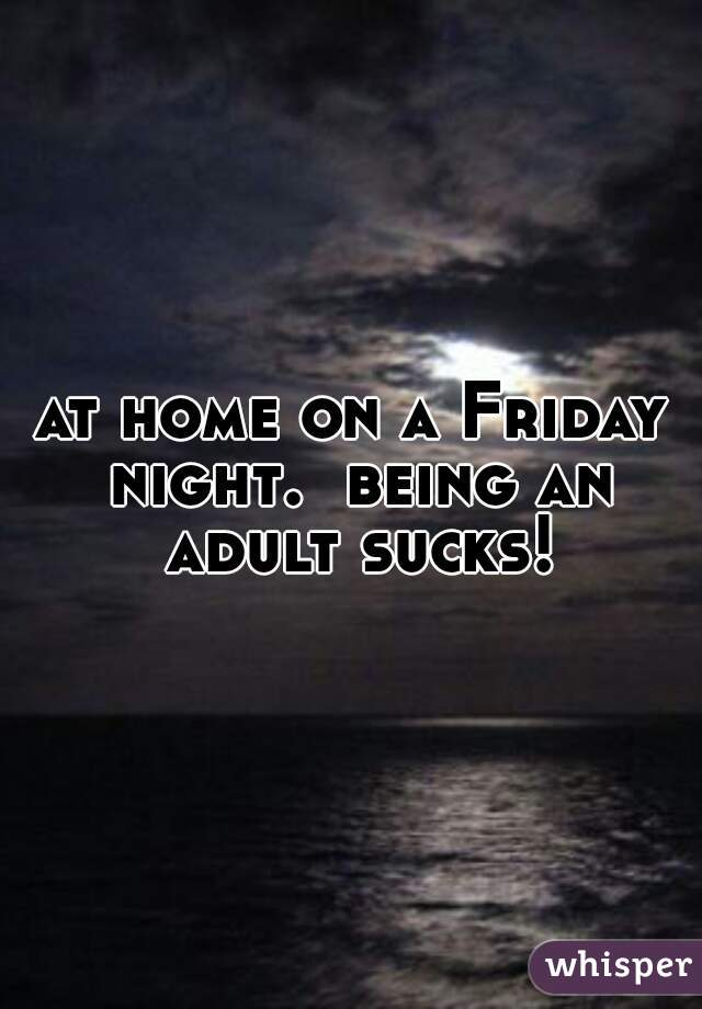 at home on a Friday night.  being an adult sucks!