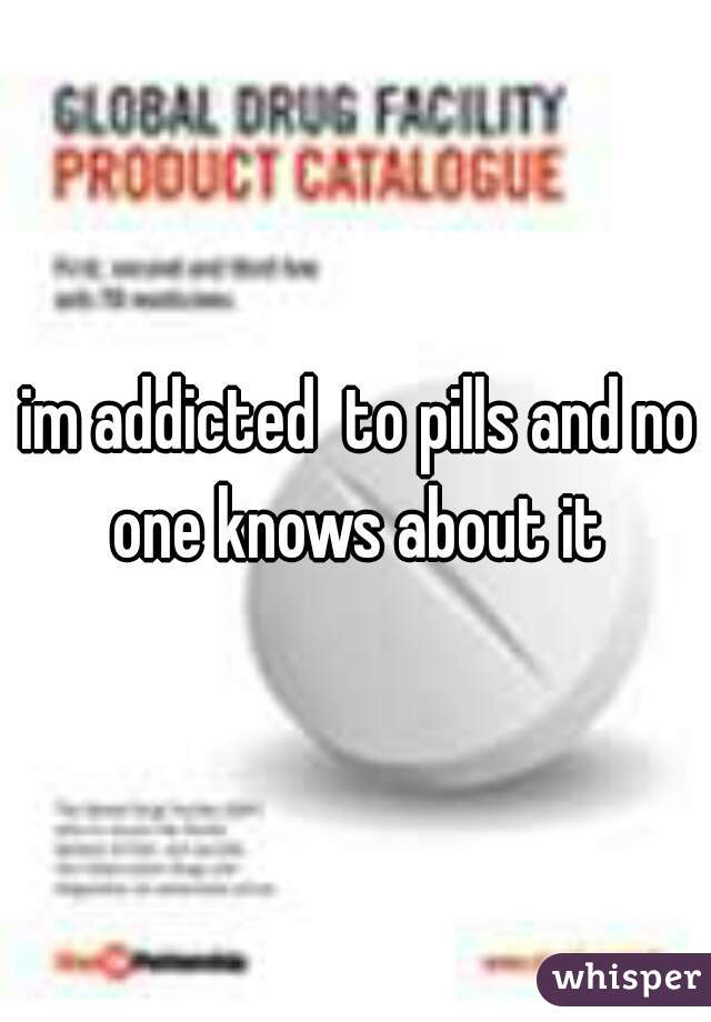 im addicted  to pills and no one knows about it