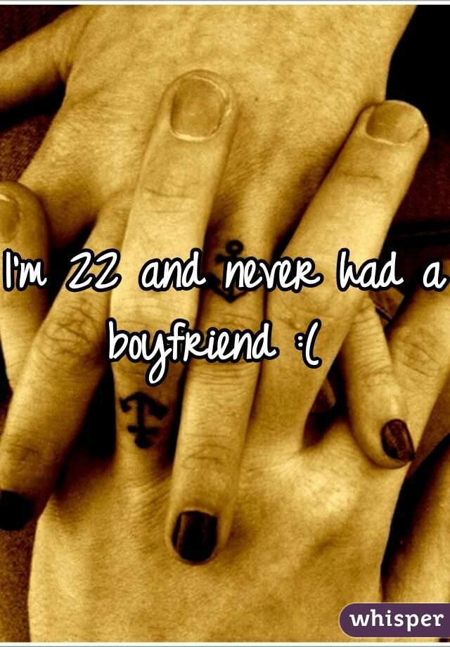 I'm 22 and never had a boyfriend :(