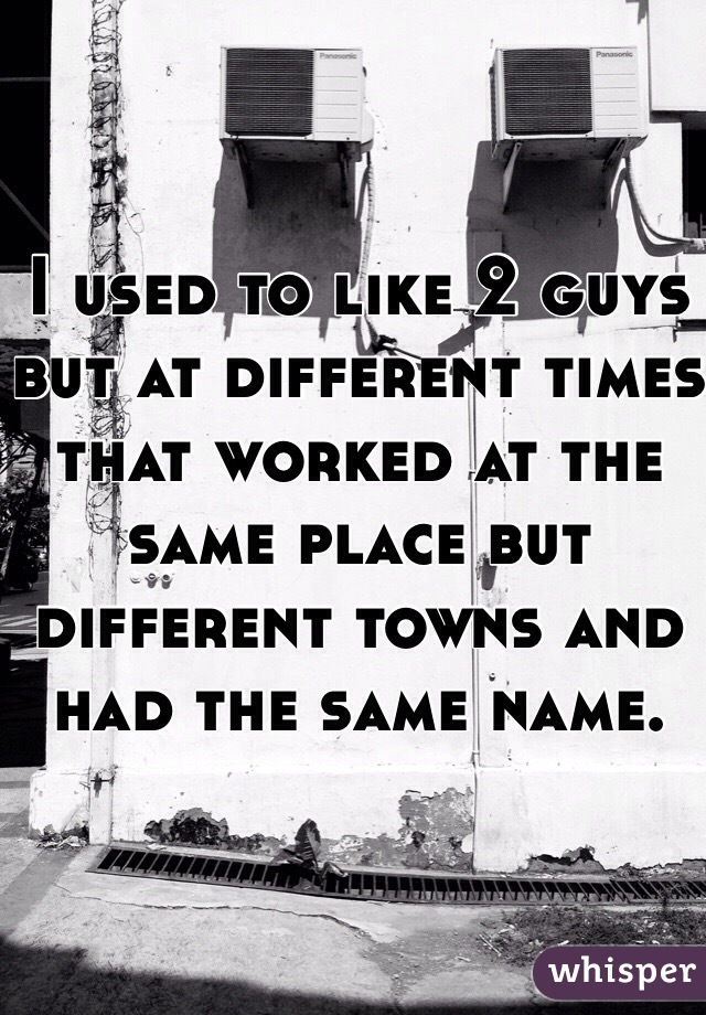 I used to like 2 guys but at different times that worked at the same place but different towns and had the same name.