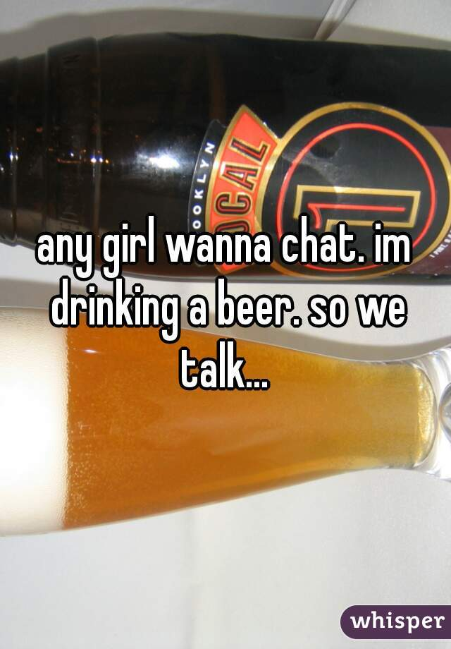 any girl wanna chat. im drinking a beer. so we talk...