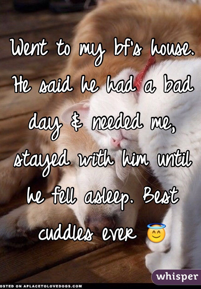 Went to my bf's house. He said he had a bad day & needed me, stayed with him until he fell asleep. Best cuddles ever 😇