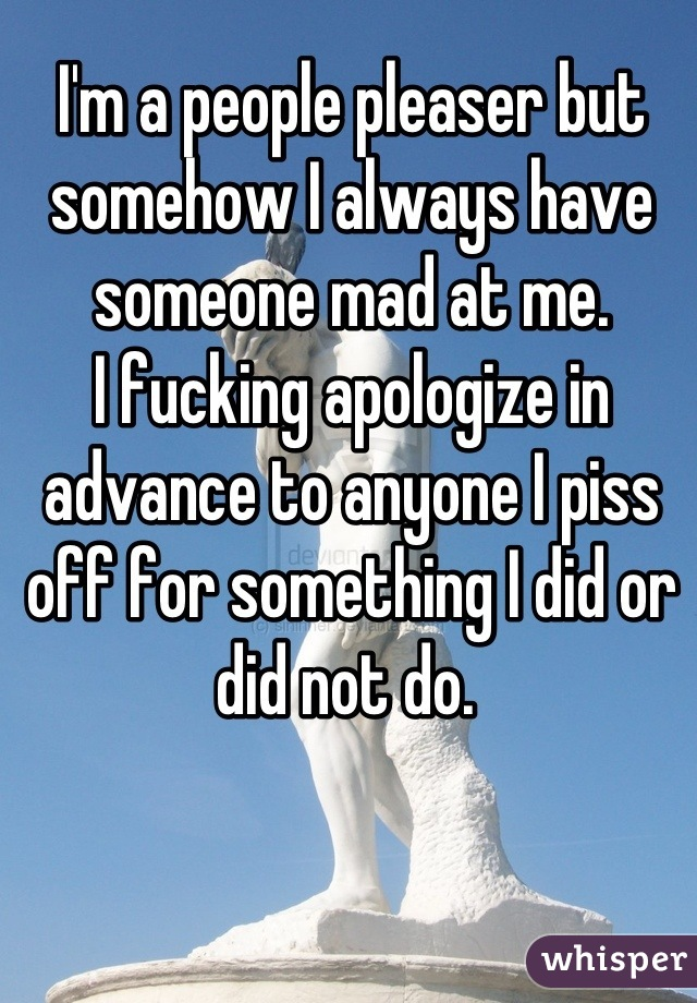 I'm a people pleaser but somehow I always have someone mad at me. I fucking apologize in advance to anyone I piss off for something I did or did not do.