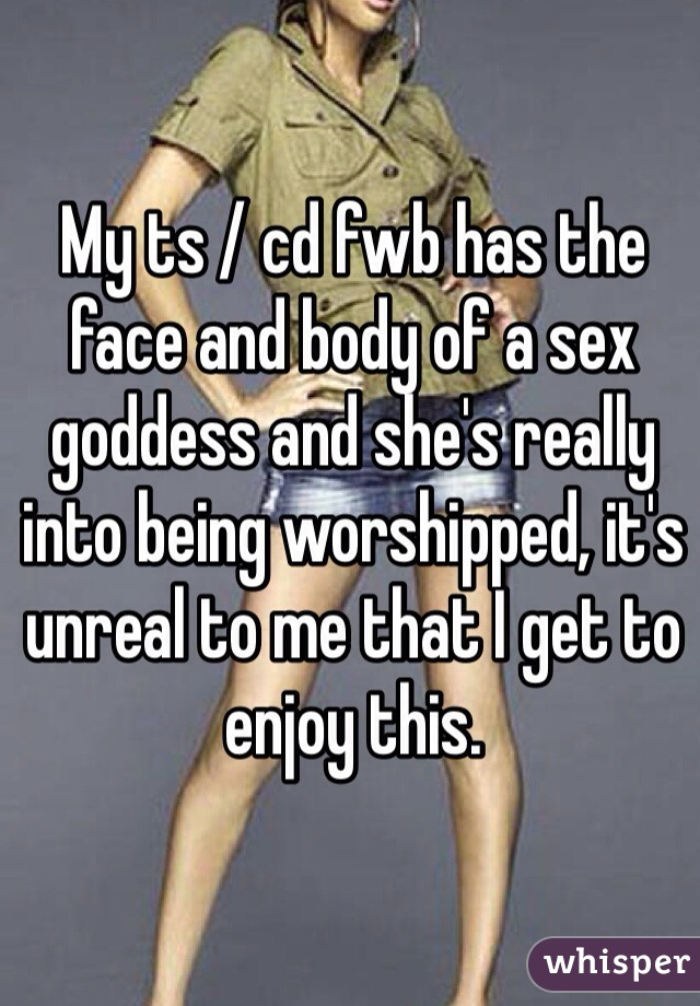 My ts / cd fwb has the face and body of a sex goddess and she's really into being worshipped, it's unreal to me that I get to enjoy this.