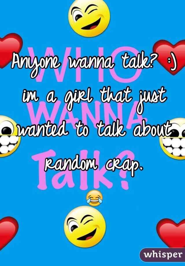 Anyone wanna talk? :) im a girl that just wanted to talk about random crap. 😂