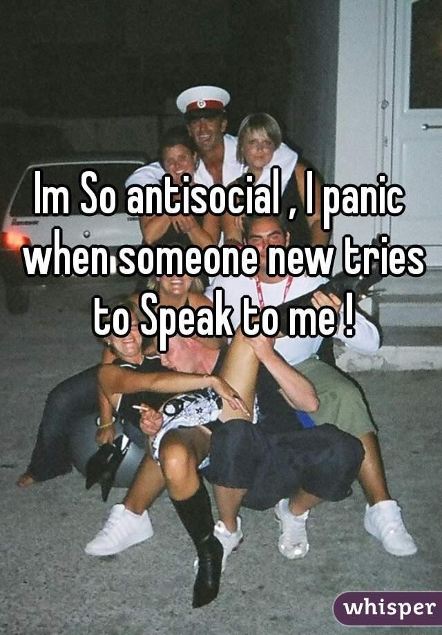 Im So antisocial , I panic when someone new tries to Speak to me !