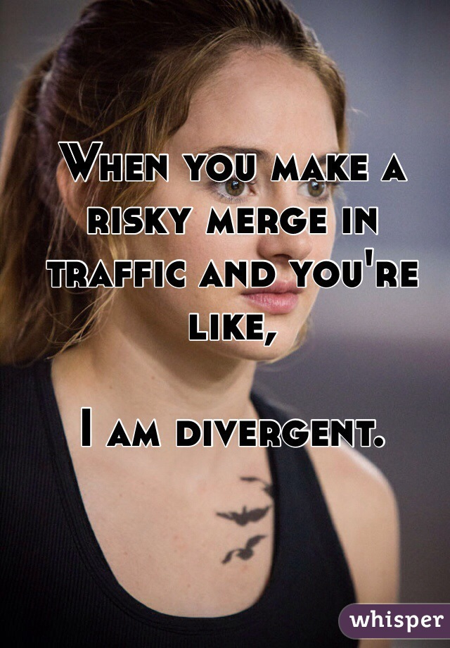 When you make a risky merge in traffic and you're like,   I am divergent.