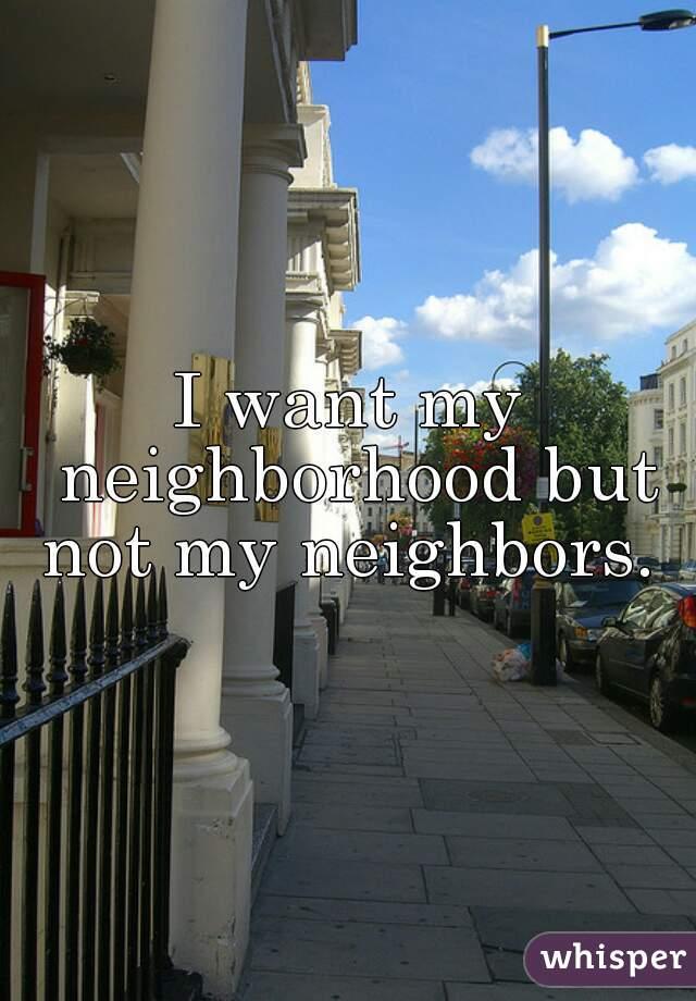 I want my neighborhood but not my neighbors.