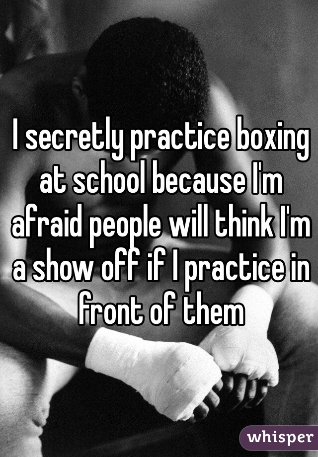 I secretly practice boxing at school because I'm afraid people will think I'm a show off if I practice in front of them