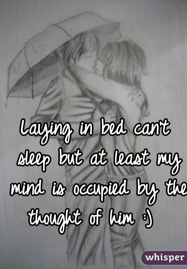 Laying in bed can't sleep but at least my mind is occupied by the thought of him :)