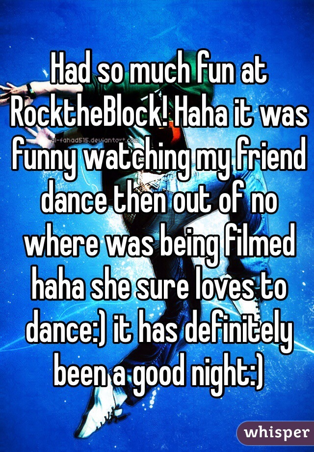 Had so much fun at RocktheBlock! Haha it was funny watching my friend dance then out of no where was being filmed haha she sure loves to dance:) it has definitely been a good night:)