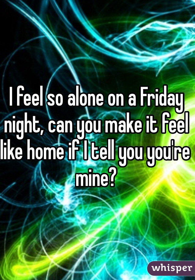 I feel so alone on a Friday night, can you make it feel like home if I tell you you're mine?