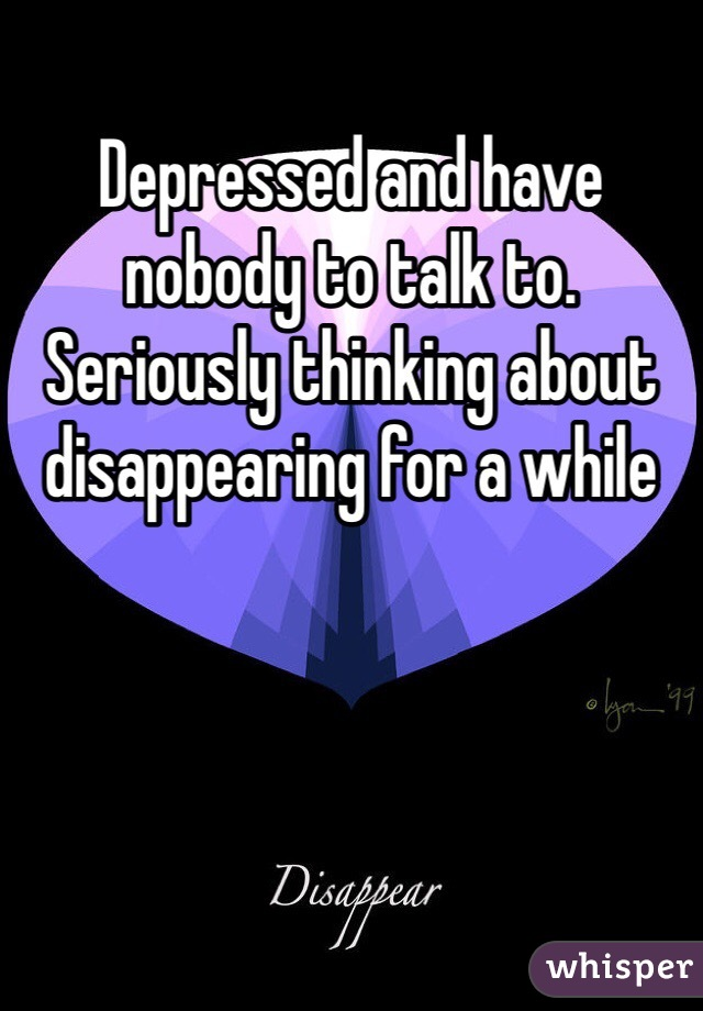 Depressed and have nobody to talk to. Seriously thinking about disappearing for a while