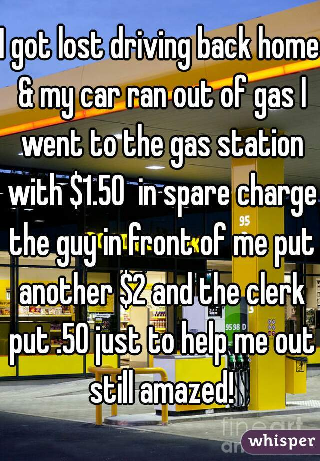 I got lost driving back home & my car ran out of gas I went to the gas station with $1.50  in spare charge the guy in front of me put another $2 and the clerk put .50 just to help me out still amazed!