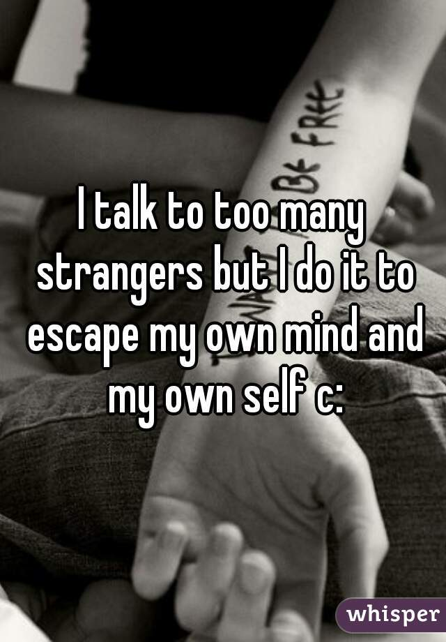 I talk to too many strangers but I do it to escape my own mind and my own self c: