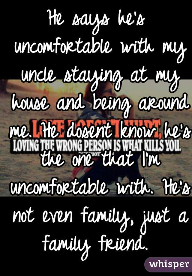 He says he's uncomfortable with my uncle staying at my house and being around me. He dosent know he's the one that I'm uncomfortable with. He's not even family, just a family friend.