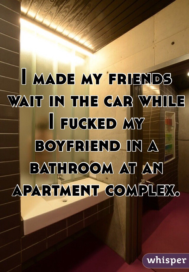 I made my friends wait in the car while I fucked my boyfriend in a bathroom at an apartment complex.