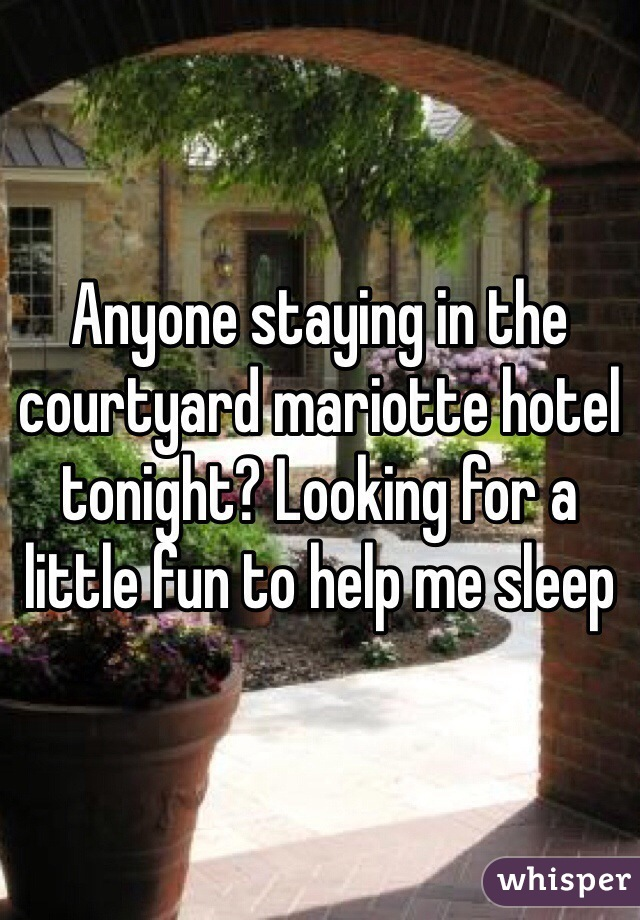Anyone staying in the courtyard mariotte hotel tonight? Looking for a little fun to help me sleep