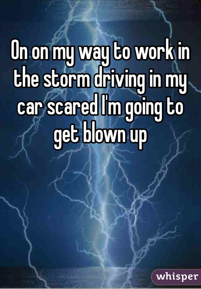 On on my way to work in the storm driving in my car scared I'm going to get blown up