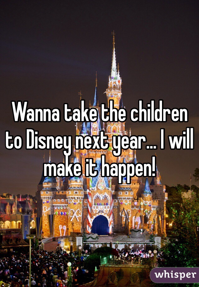 Wanna take the children to Disney next year... I will make it happen!