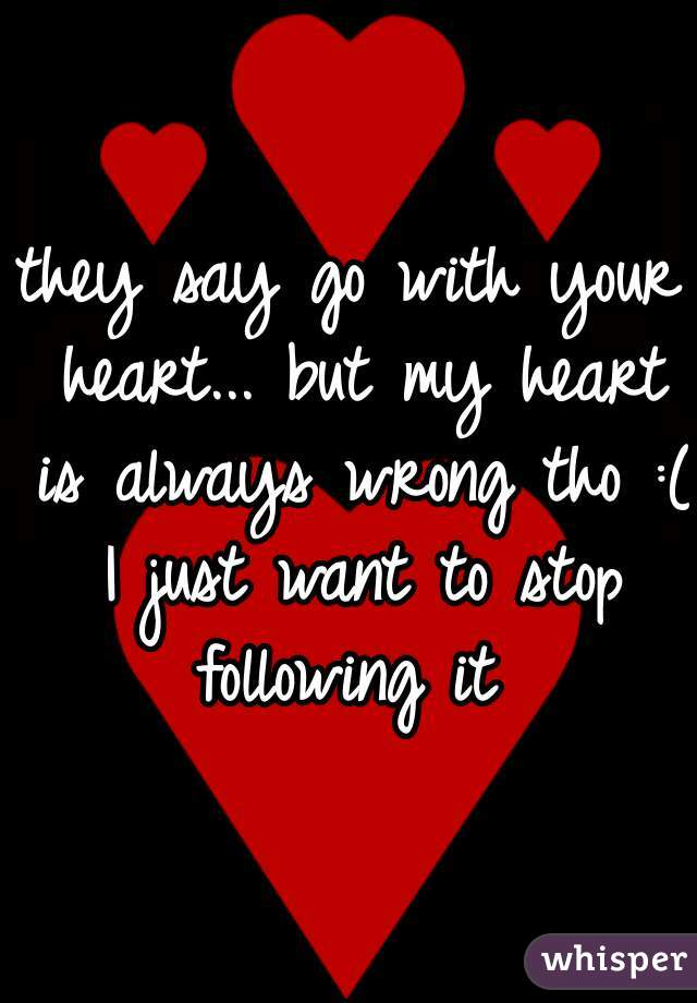 they say go with your heart... but my heart is always wrong tho :( I just want to stop following it