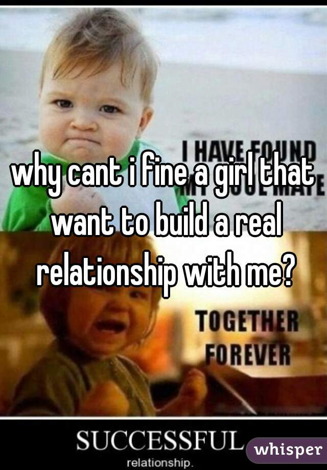 why cant i fine a girl that want to build a real relationship with me?