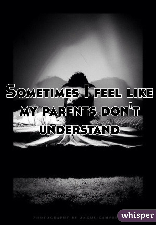 Sometimes I feel like my parents don't understand