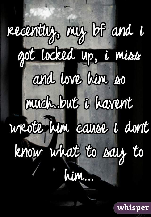 recently, my bf and i got locked up, i miss and love him so much..but i havent wrote him cause i dont know what to say to him...