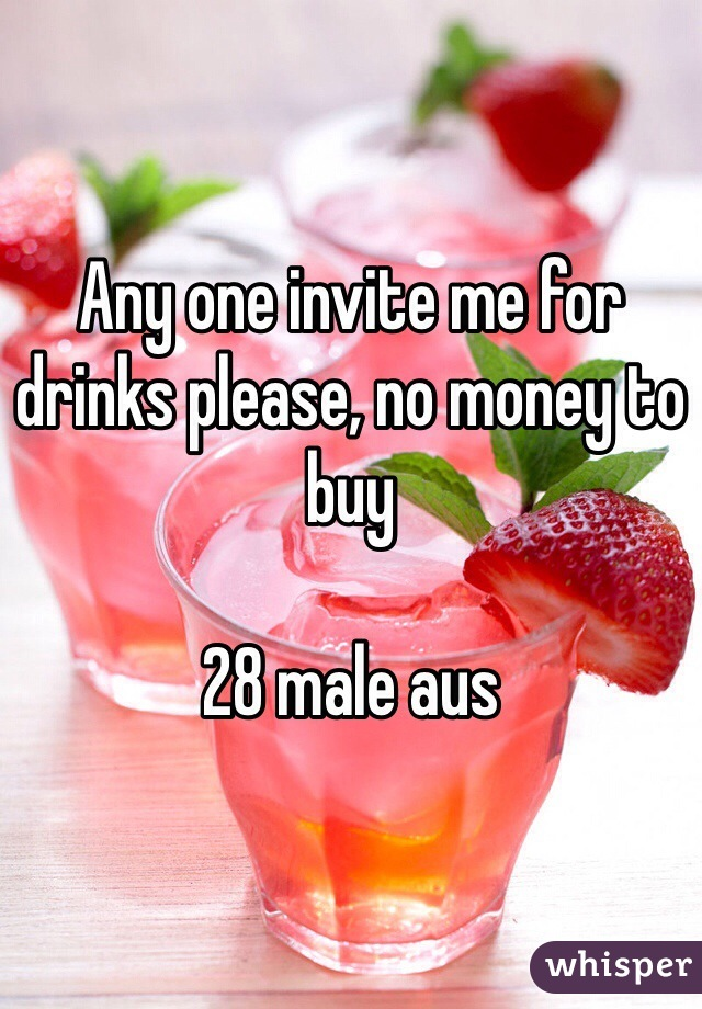 Any one invite me for drinks please, no money to buy  28 male aus