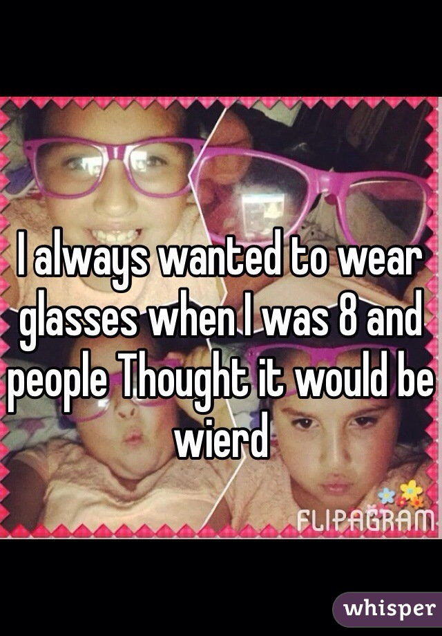 I always wanted to wear glasses when I was 8 and people Thought it would be wierd