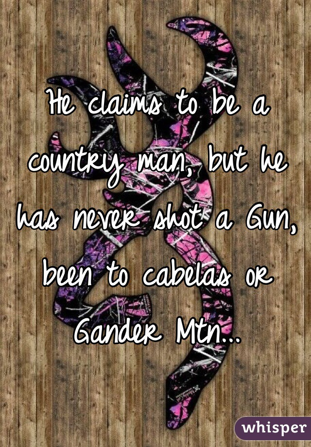 He claims to be a country man, but he has never shot a Gun, been to cabelas or Gander Mtn...