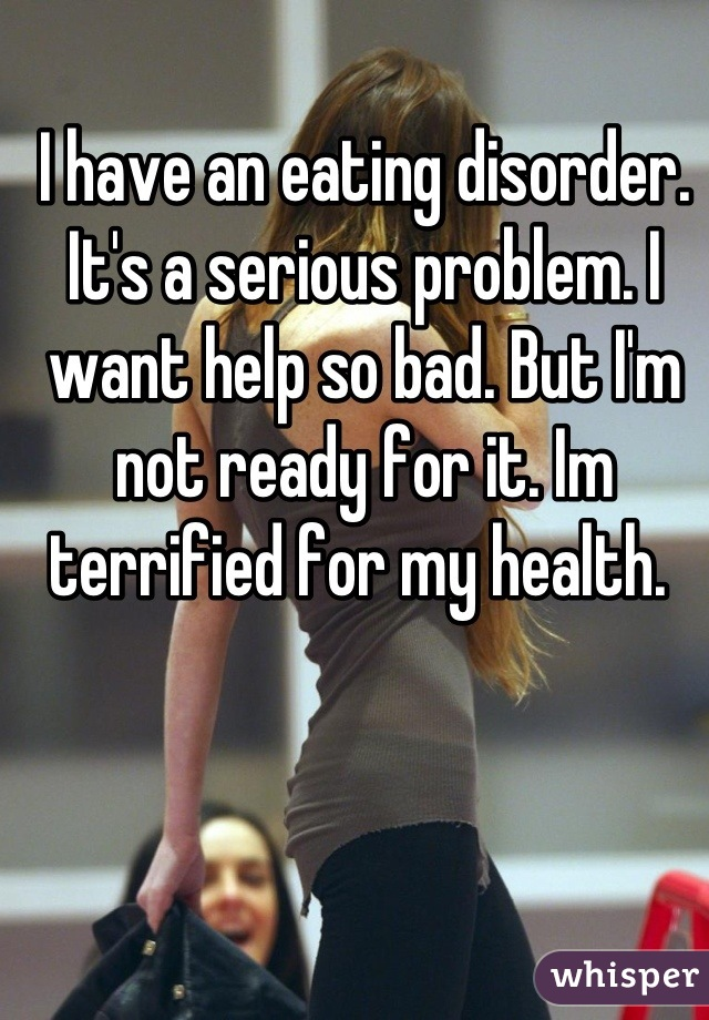 I have an eating disorder. It's a serious problem. I want help so bad. But I'm not ready for it. Im terrified for my health.