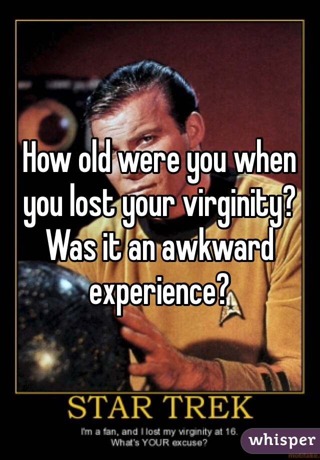 How old were you when you lost your virginity? Was it an awkward experience?