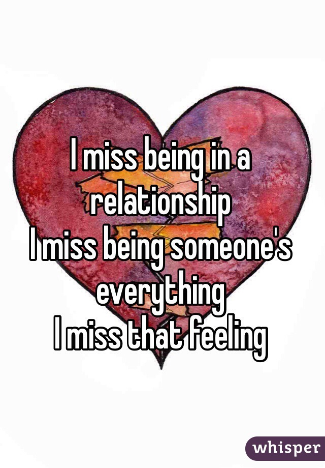 I miss being in a relationship  I miss being someone's everything I miss that feeling