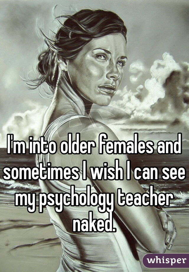 I'm into older females and sometimes I wish I can see my psychology teacher naked.