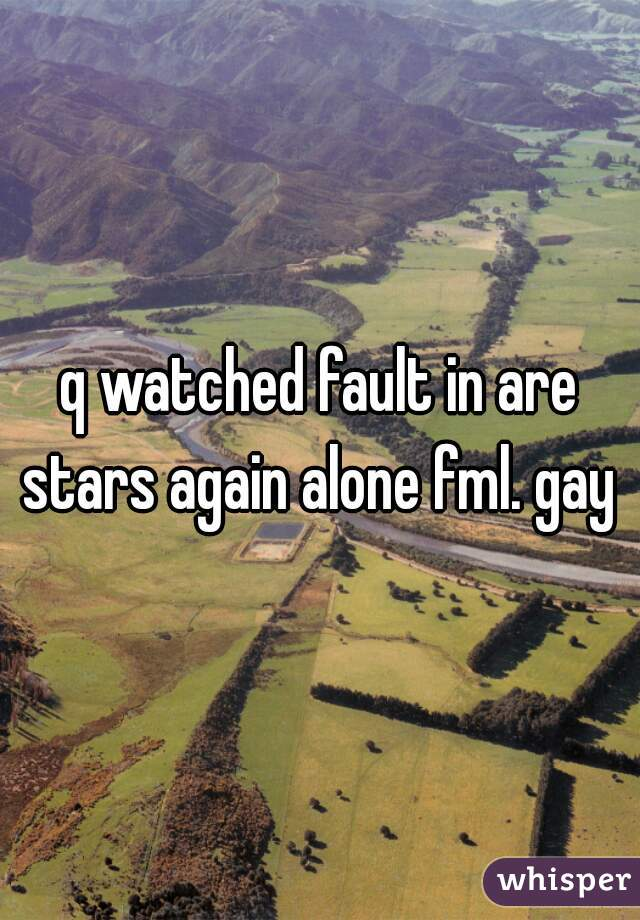 q watched fault in are stars again alone fml. gay m