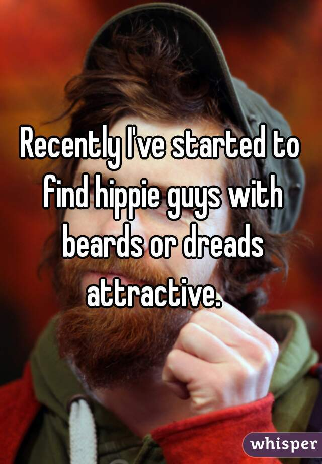 Recently I've started to find hippie guys with beards or dreads attractive.