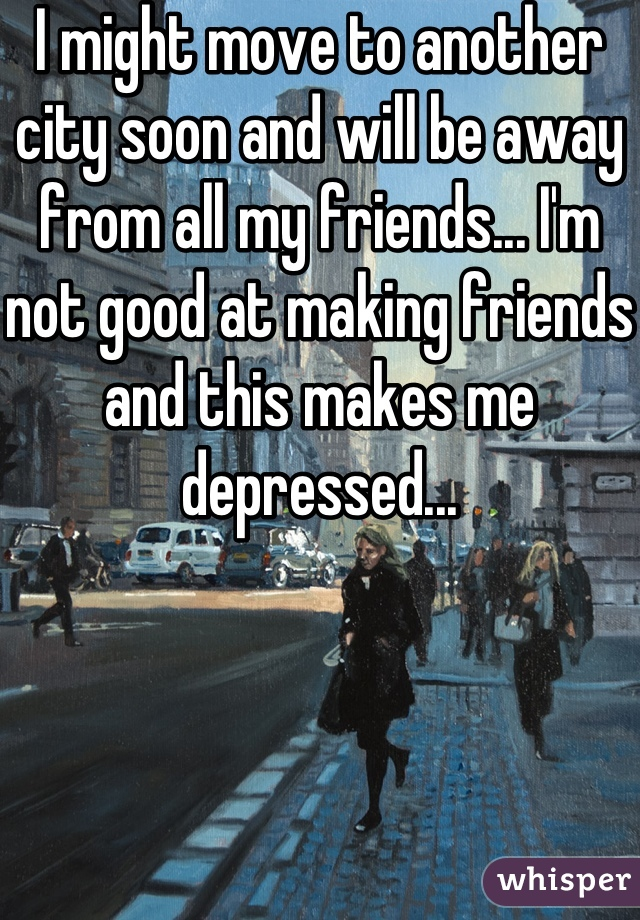 I might move to another city soon and will be away from all my friends... I'm not good at making friends and this makes me depressed...