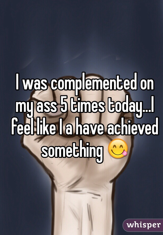 I was complemented on my ass 5 times today...I feel like I a have achieved something 😋