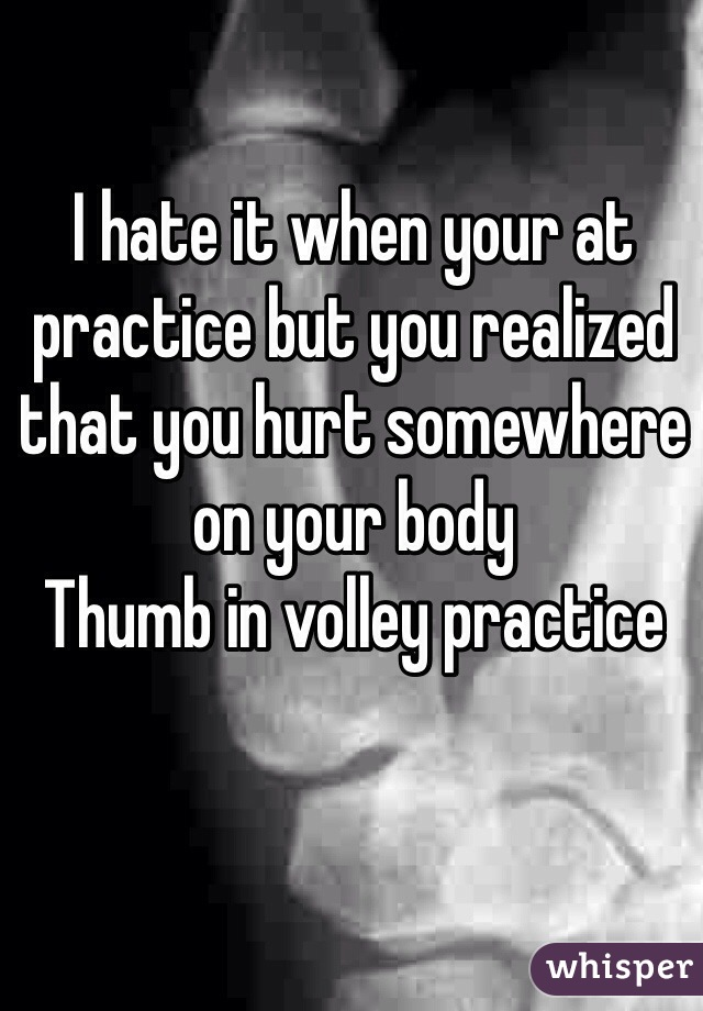 I hate it when your at practice but you realized that you hurt somewhere on your body Thumb in volley practice