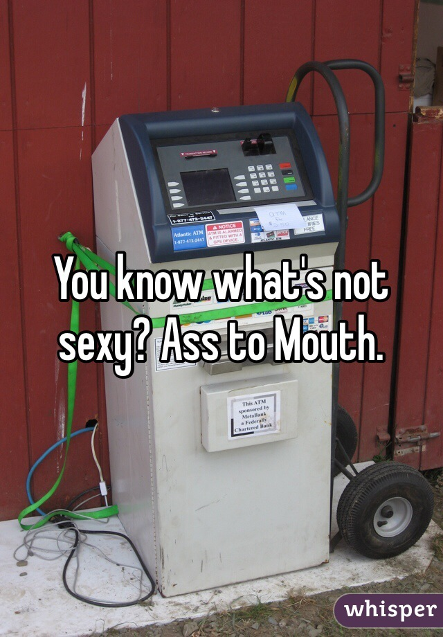 You know what's not sexy? Ass to Mouth.