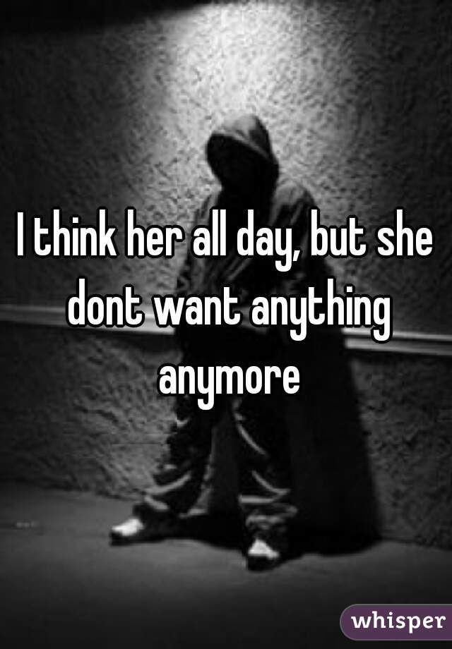 I think her all day, but she dont want anything anymore