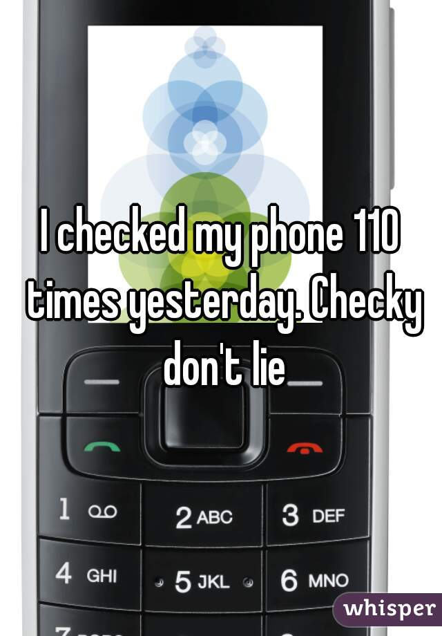 I checked my phone 110 times yesterday. Checky don't lie
