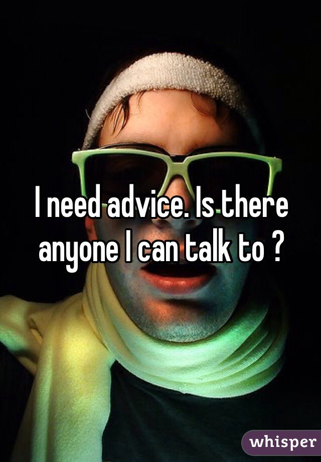 I need advice. Is there anyone I can talk to ?