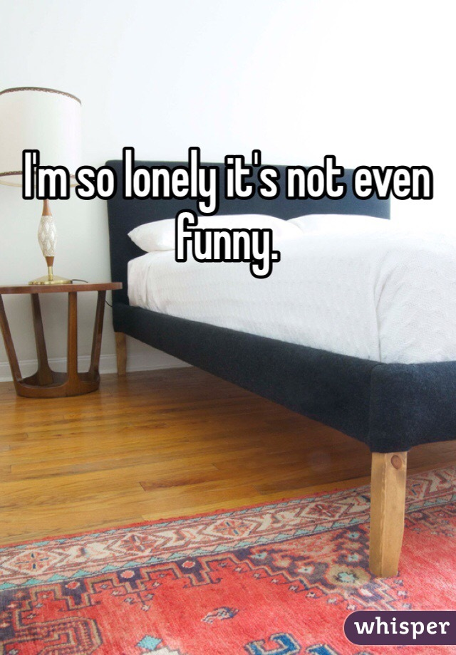 I'm so lonely it's not even funny.