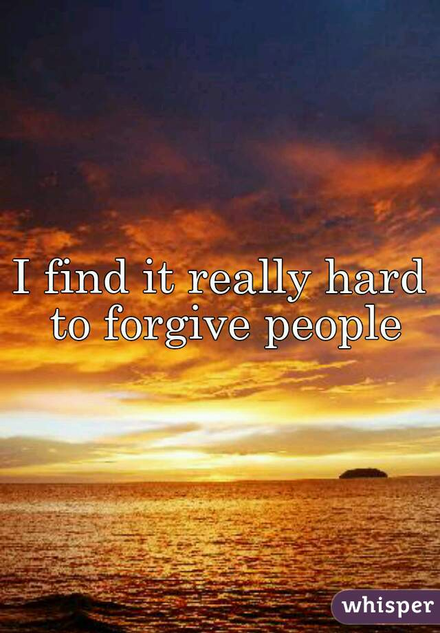 I find it really hard to forgive people