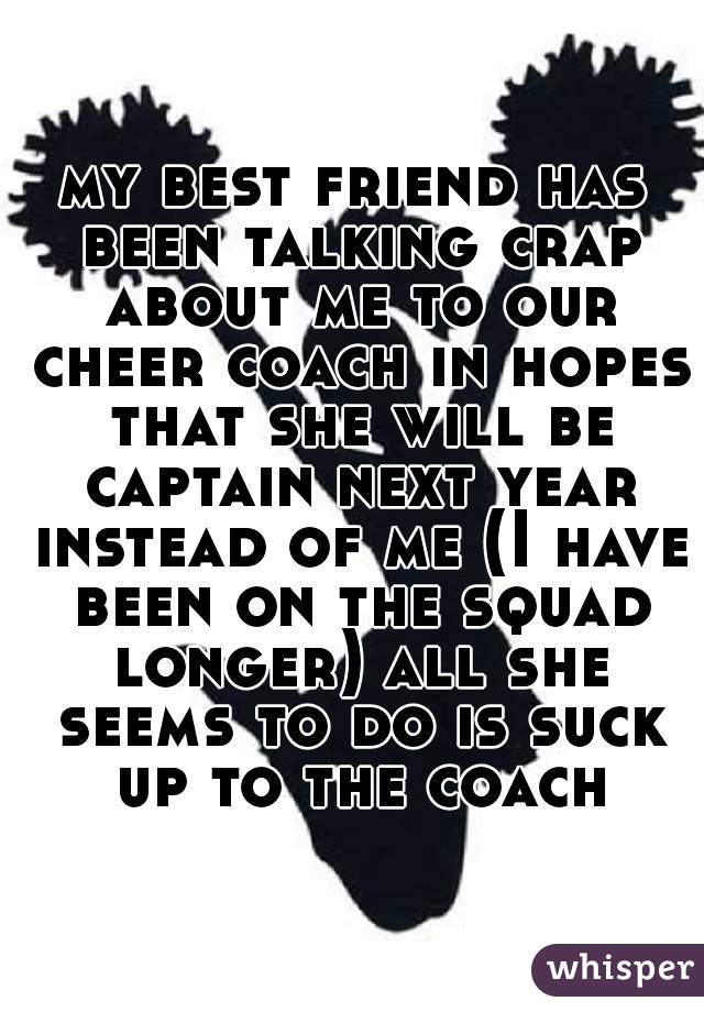 my best friend has been talking crap about me to our cheer coach in hopes that she will be captain next year instead of me (I have been on the squad longer) all she seems to do is suck up to the coach