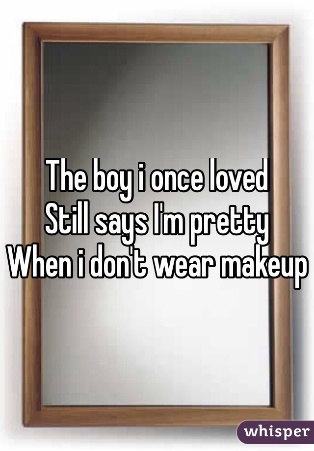 The boy i once loved Still says I'm pretty  When i don't wear makeup